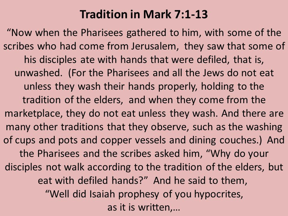 Now when the Pharisees gathered to him, with some of the scribes who had come from Jerusalem, they saw that some of his disciples ate with hands that were defiled, that is, unwashed.