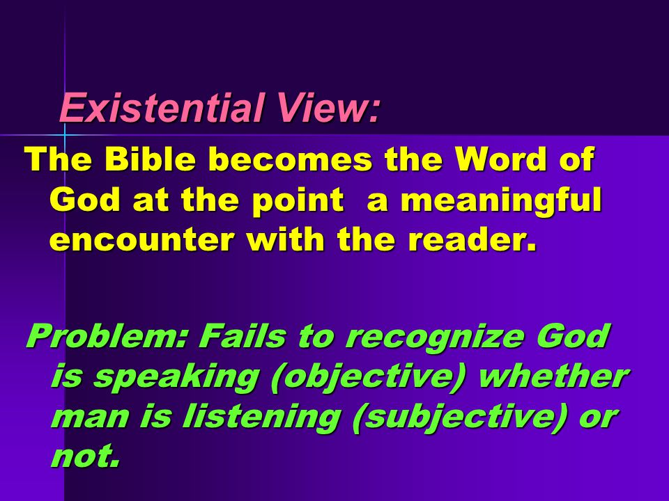 Existential View: Existential View: The Bible becomes the Word of God at the point a meaningful encounter with the reader.