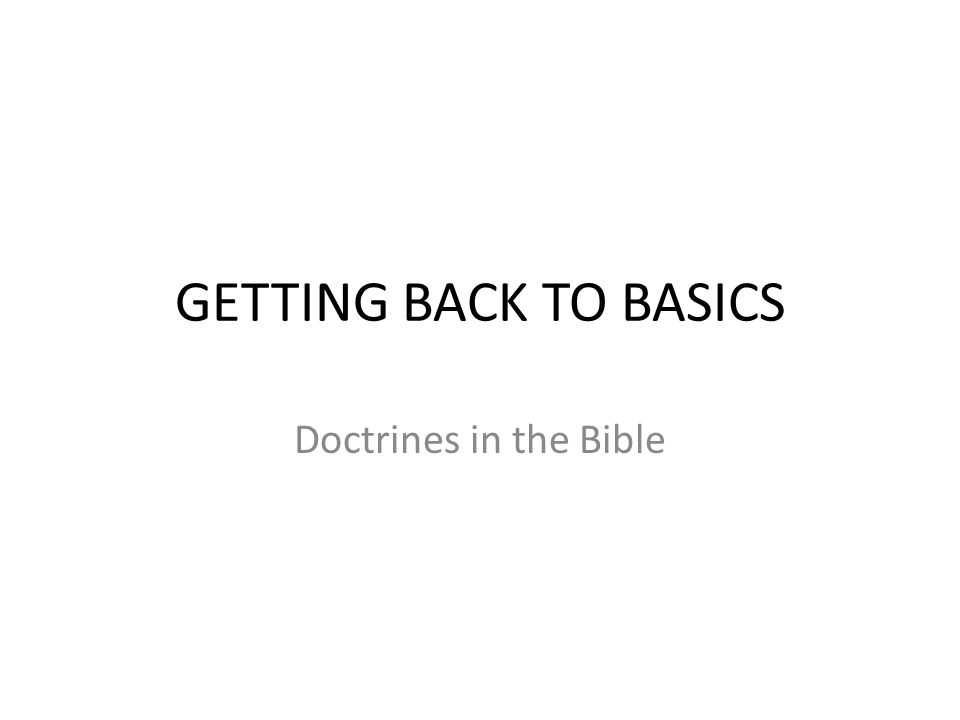 GETTING BACK TO BASICS Doctrines in the Bible