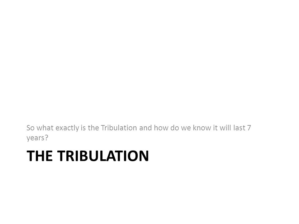 THE TRIBULATION So what exactly is the Tribulation and how do we know it will last 7 years