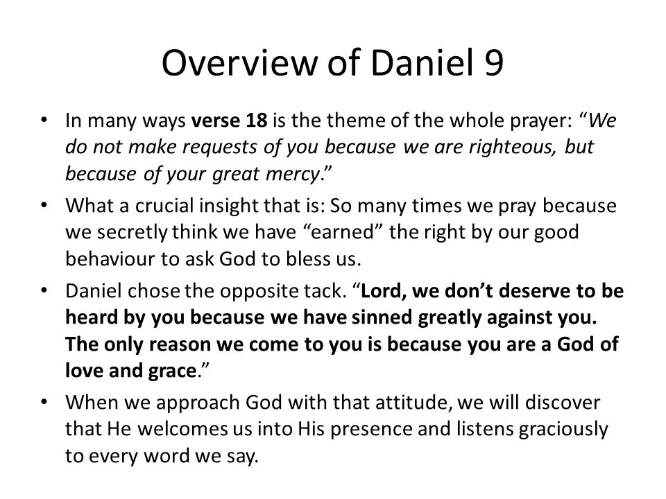 Overview of Daniel 9 In many ways verse 18 is the theme of the whole prayer: We do not make requests of you because we are righteous, but because of your great mercy. What a crucial insight that is: So many times we pray because we secretly think we have earned the right by our good behaviour to ask God to bless us.