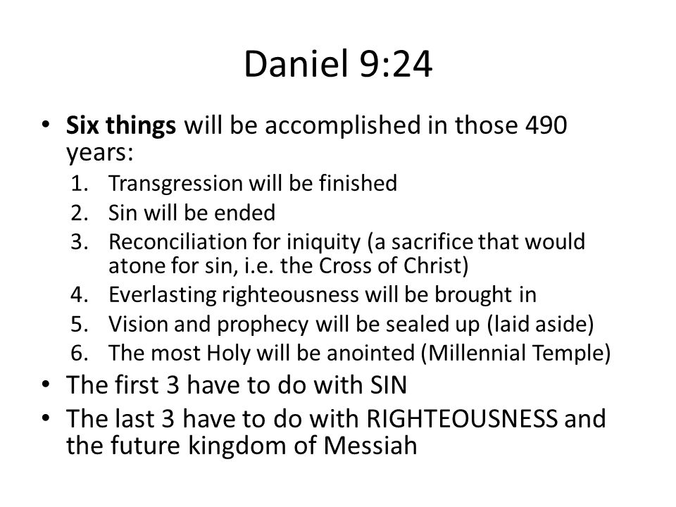Daniel 9:24 Six things will be accomplished in those 490 years: 1.Transgression will be finished 2.Sin will be ended 3.Reconciliation for iniquity (a sacrifice that would atone for sin, i.e.