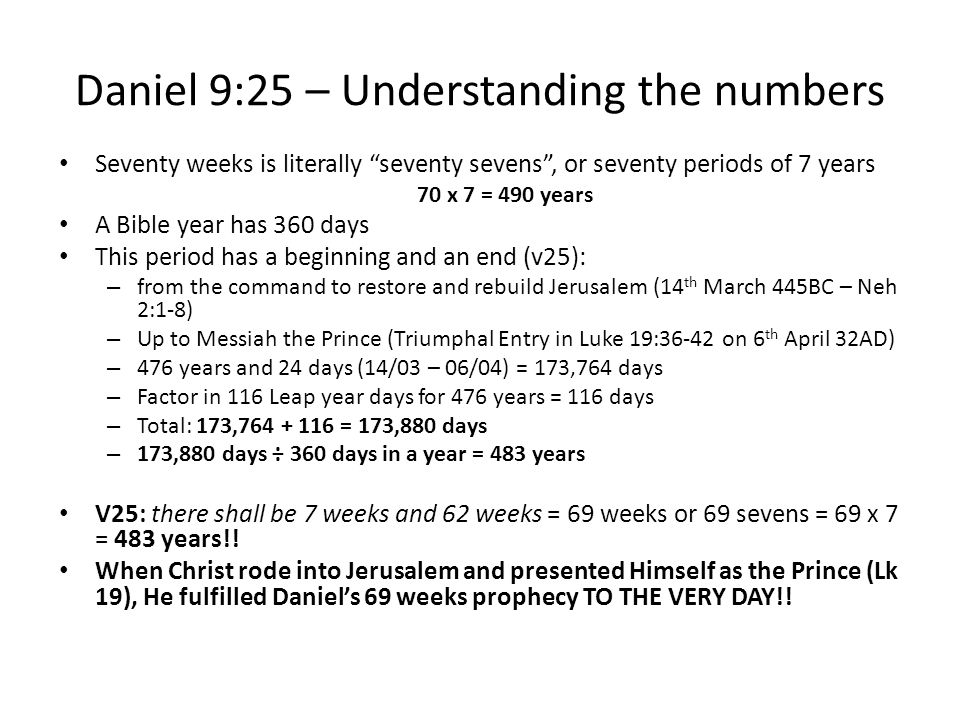 Daniel 9:25 – Understanding the numbers Seventy weeks is literally seventy sevens , or seventy periods of 7 years 70 x 7 = 490 years A Bible year has 360 days This period has a beginning and an end (v25): – from the command to restore and rebuild Jerusalem (14 th March 445BC – Neh 2:1-8) – Up to Messiah the Prince (Triumphal Entry in Luke 19:36-42 on 6 th April 32AD) – 476 years and 24 days (14/03 – 06/04) = 173,764 days – Factor in 116 Leap year days for 476 years = 116 days – Total: 173,764 + 116 = 173,880 days – 173,880 days ÷ 360 days in a year = 483 years V25: there shall be 7 weeks and 62 weeks = 69 weeks or 69 sevens = 69 x 7 = 483 years!.