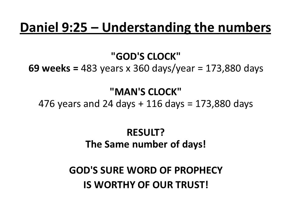 Daniel 9:25 – Understanding the numbers GOD S CLOCK 69 weeks = 483 years x 360 days/year = 173,880 days MAN S CLOCK 476 years and 24 days + 116 days = 173,880 days RESULT.