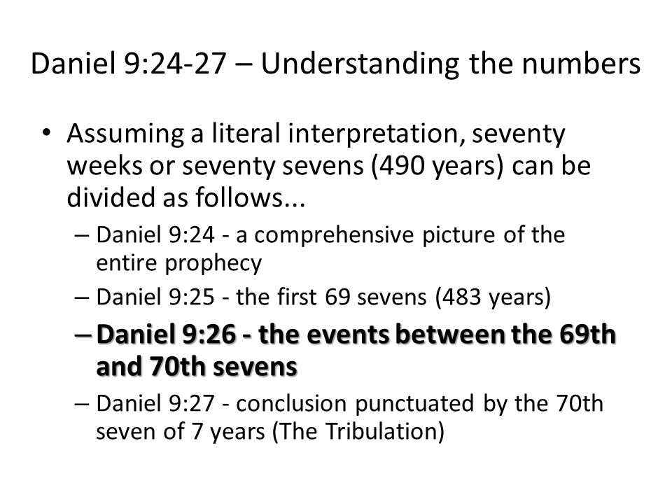 Daniel 9:24-27 – Understanding the numbers Assuming a literal interpretation, seventy weeks or seventy sevens (490 years) can be divided as follows...