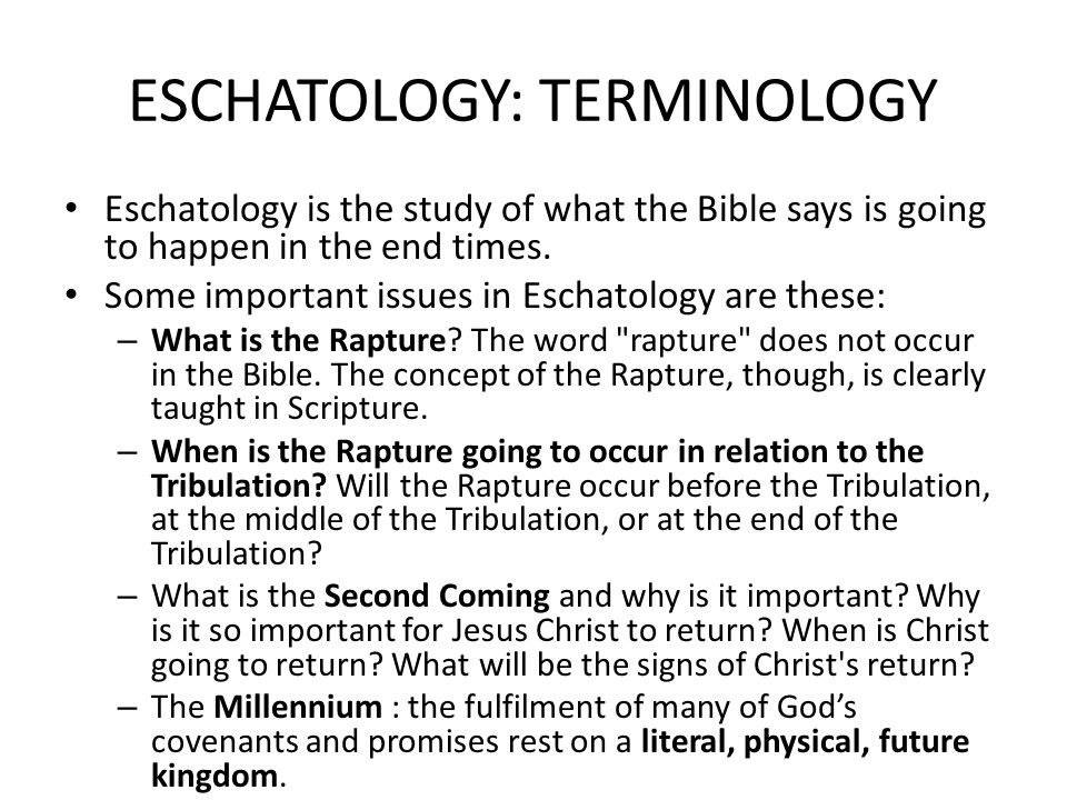 ESCHATOLOGY: TERMINOLOGY Eschatology is the study of what the Bible says is going to happen in the end times.