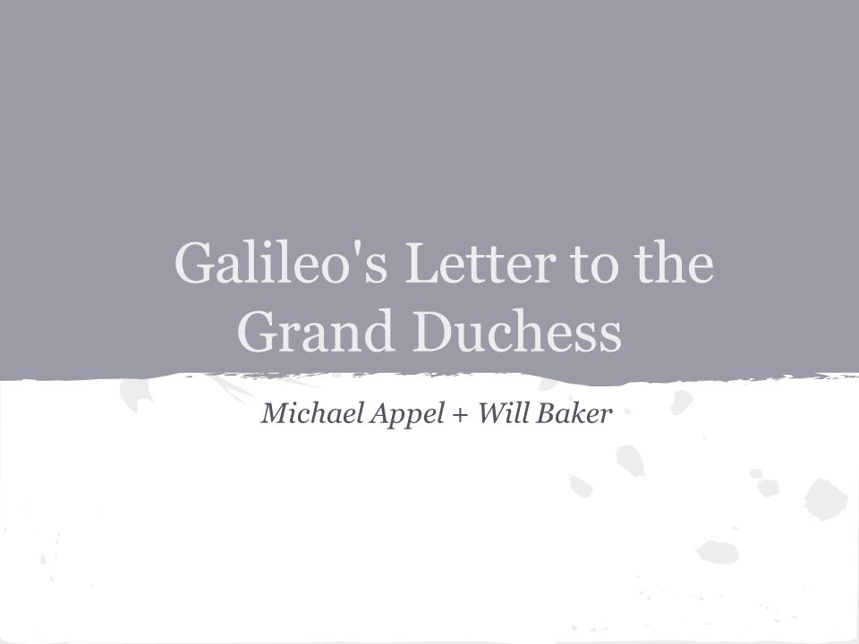 Michael Appel + Will Baker Galileo s Letter to the Grand Duchess