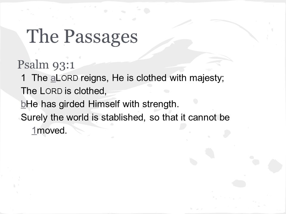 The Passages Psalm 93:1 1The aL ORD reigns, He is clothed with majesty;a The L ORD is clothed, bbHe has girded Himself with strength.