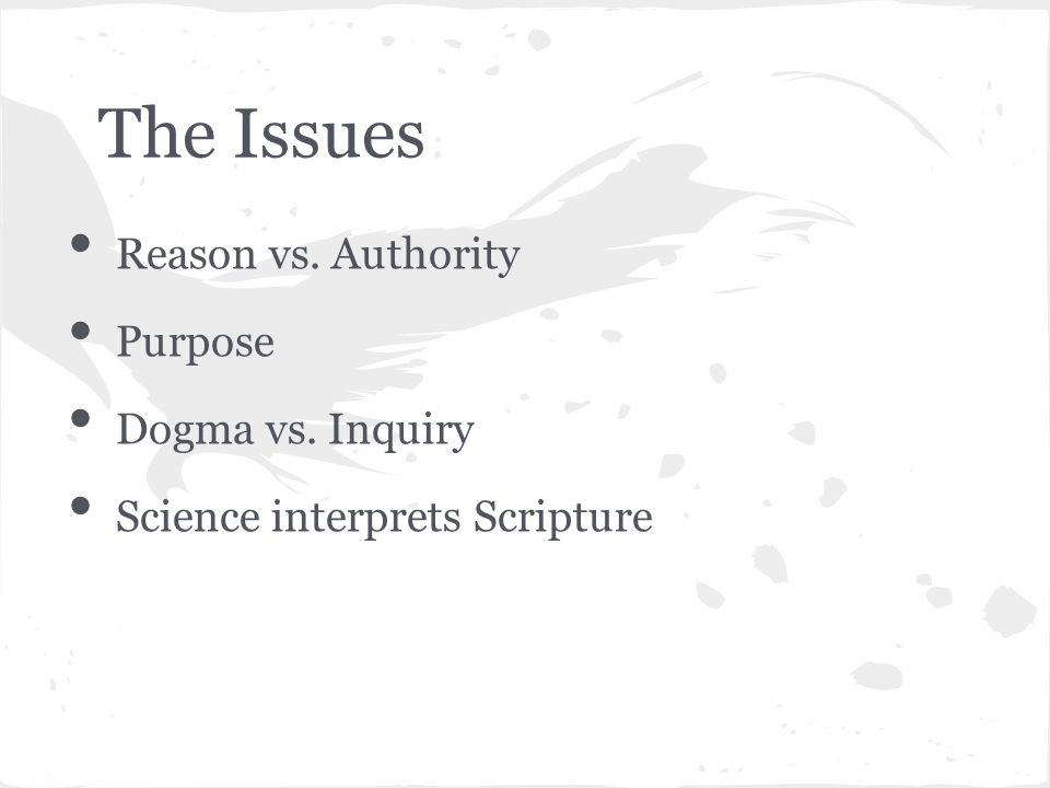 The Issues Reason vs. Authority Purpose Dogma vs. Inquiry Science interprets Scripture