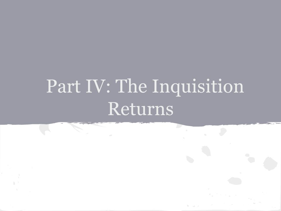 Part IV: The Inquisition Returns