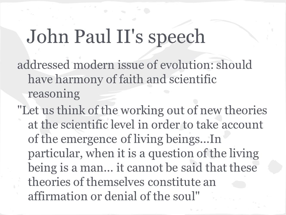 John Paul II s speech addressed modern issue of evolution: should have harmony of faith and scientific reasoning Let us think of the working out of new theories at the scientific level in order to take account of the emergence of living beings...In particular, when it is a question of the living being is a man...