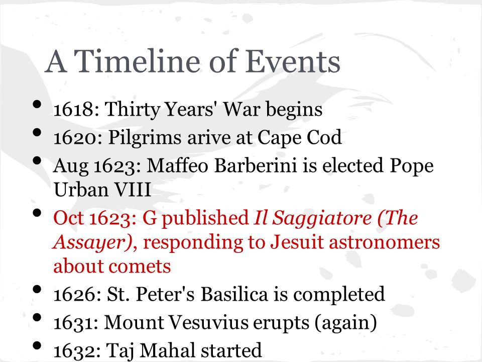 A Timeline of Events Feb 1632: G s Dialogue Concerning the Two Chief World Systems was published Aug 1632: Holy Office ordered sales of Dialogue suspended Oct 1632: G summoned to Rome for trial Jun 1633: G convicted, sentenced to home imprisonment 1636: Harvard University founded 1637: Descartes publishes Discours de la Methode (Discourse on the Method)