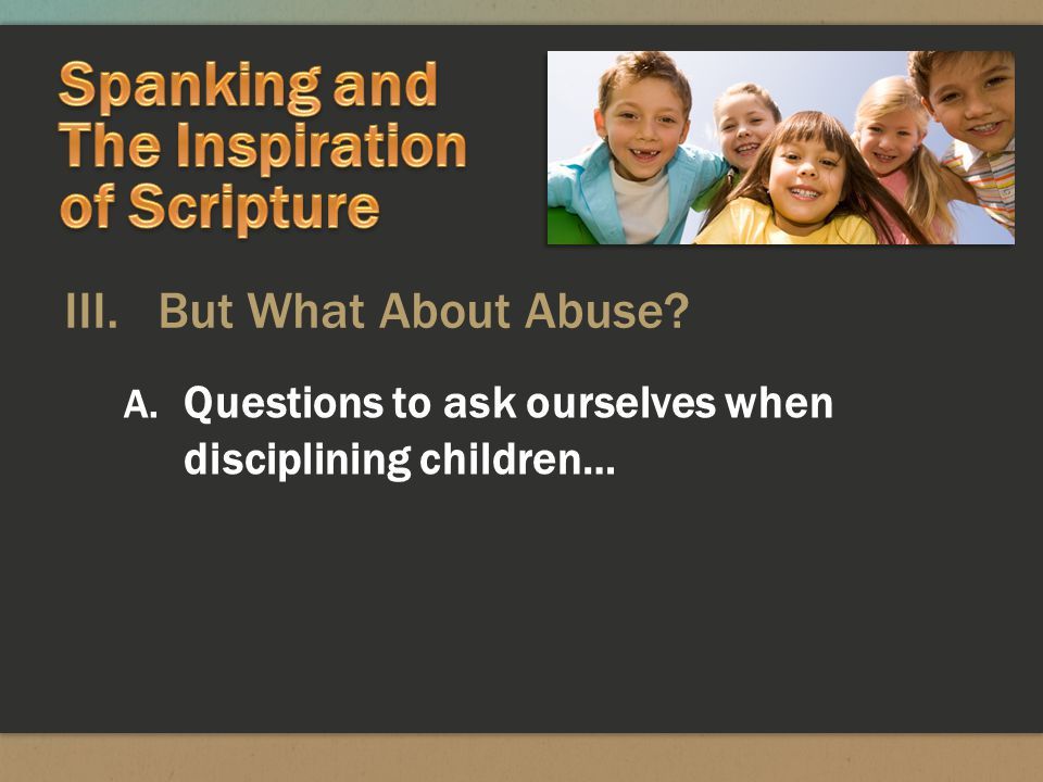 III. But What About Abuse A. Questions to ask ourselves when disciplining children…
