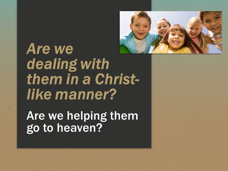 Are we dealing with them in a Christ- like manner Are we helping them go to heaven
