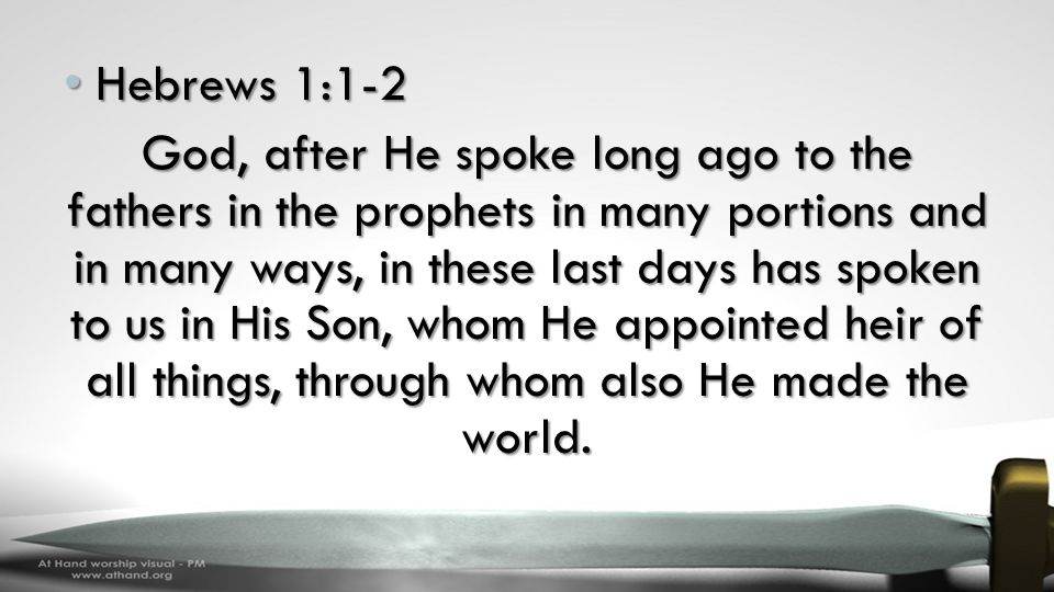 Hebrews 1:1-2 Hebrews 1:1-2 God, after He spoke long ago to the fathers in the prophets in many portions and in many ways, in these last days has spoken to us in His Son, whom He appointed heir of all things, through whom also He made the world.