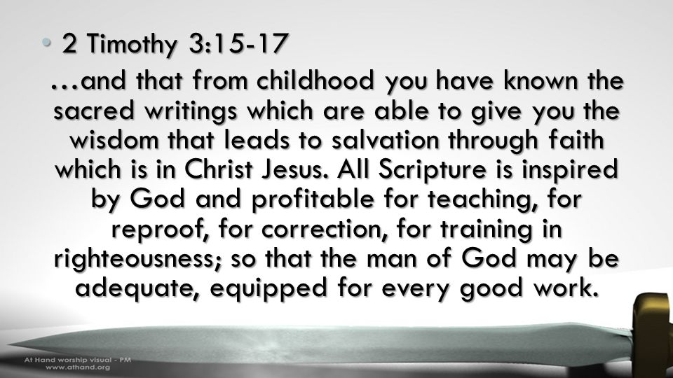 2 Timothy 3:15-17 2 Timothy 3:15-17 …and that from childhood you have known the sacred writings which are able to give you the wisdom that leads to salvation through faith which is in Christ Jesus.