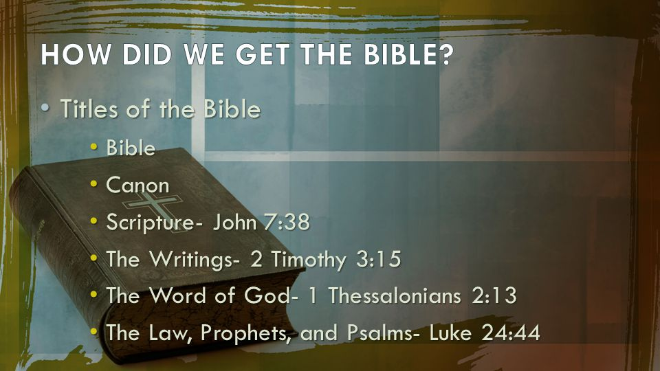 Titles of the Bible Titles of the Bible Bible Bible Canon Canon Scripture- John 7:38 Scripture- John 7:38 The Writings- 2 Timothy 3:15 The Writings- 2 Timothy 3:15 The Word of God- 1 Thessalonians 2:13 The Word of God- 1 Thessalonians 2:13 The Law, Prophets, and Psalms- Luke 24:44 The Law, Prophets, and Psalms- Luke 24:44