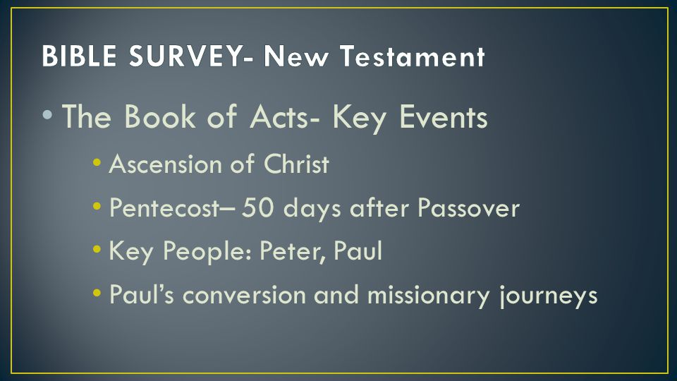 The Book of Acts- Key Events Ascension of Christ Pentecost– 50 days after Passover Key People: Peter, Paul Paul's conversion and missionary journeys