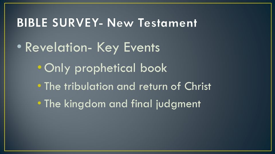 Revelation- Key Events Only prophetical book The tribulation and return of Christ The kingdom and final judgment