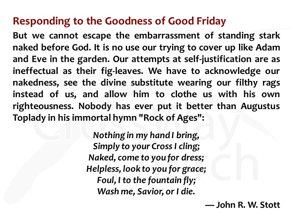 Responding to the Goodness of Good Friday But we cannot escape the embarrassment of standing stark naked before God.