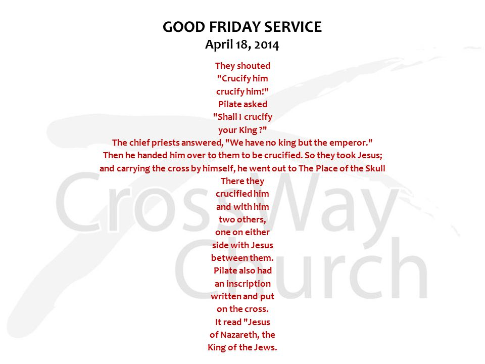 GOOD FRIDAY SERVICE April 18, 2014 They shouted Crucify him crucify him! Pilate asked Shall I crucify your King The chief priests answered, We have no king but the emperor. Then he handed him over to them to be crucified.