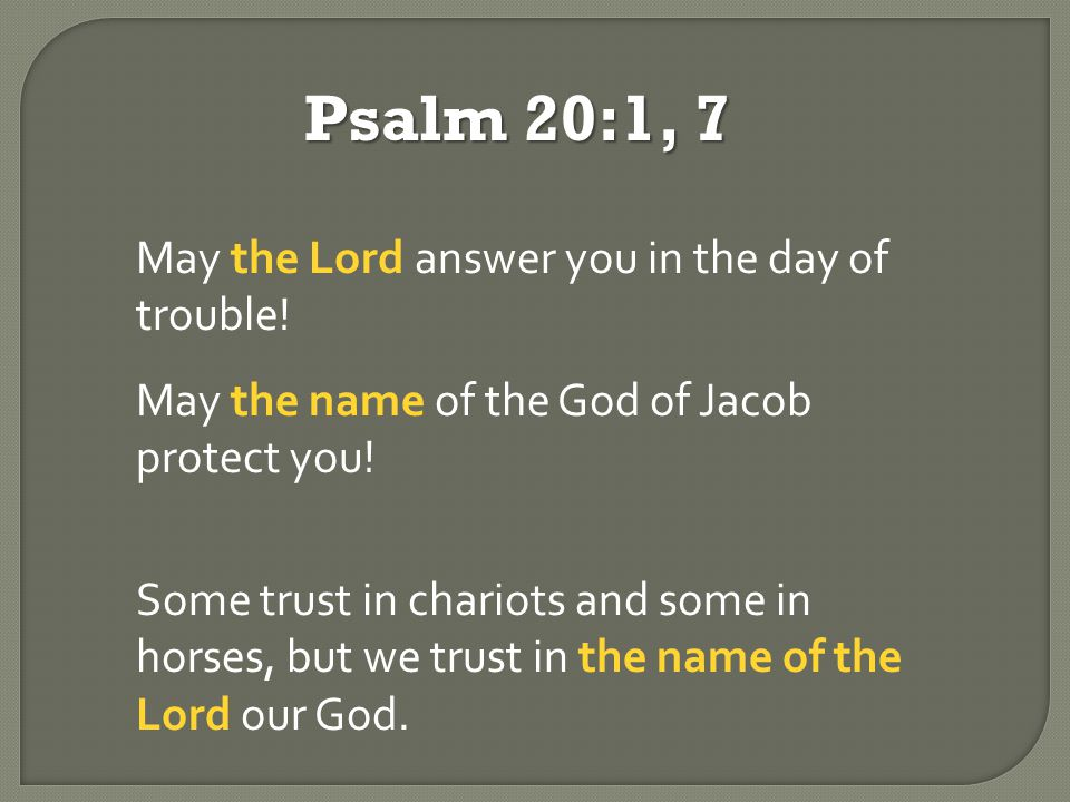 Psalm 20:1, 7 May the Lord answer you in the day of trouble.