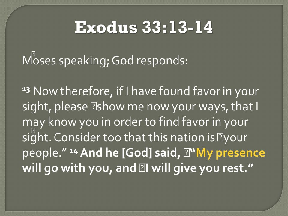 Exodus 33:13-14 Moses speaking; God responds: 13 Now therefore, if I have found favor in your sight, please show me now your ways, that I may know you in order to find favor in your sight.