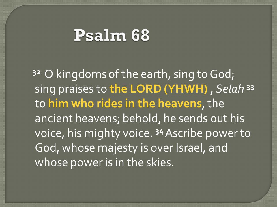 Psalm 68 32 O kingdoms of the earth, sing to God; sing praises to the LORD (YHWH), Selah 33 to him who rides in the heavens, the ancient heavens; behold, he sends out his voice, his mighty voice.