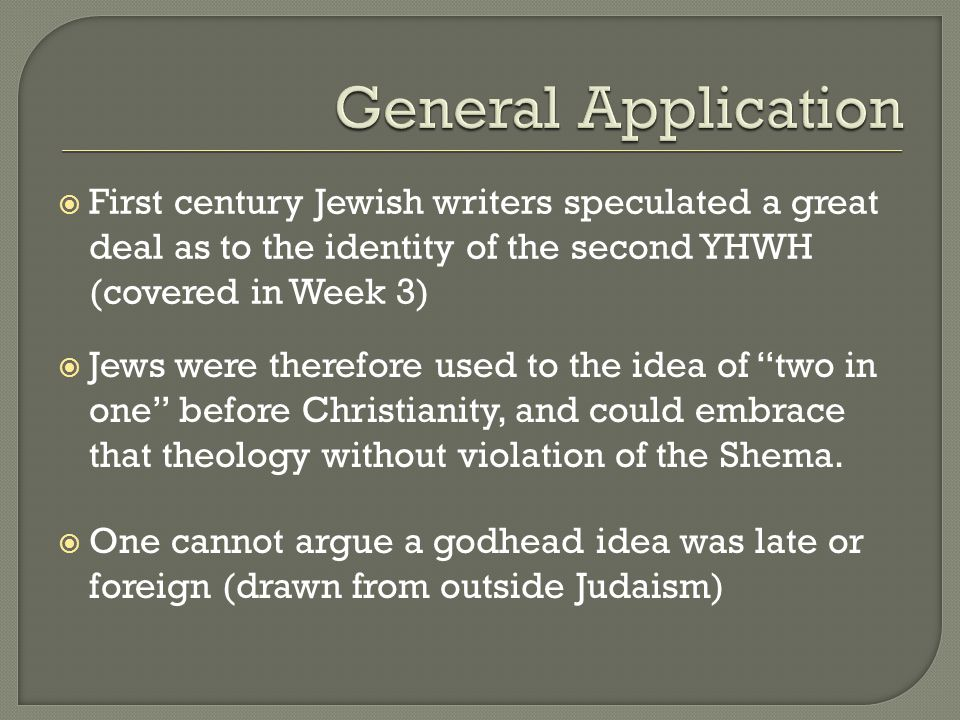  First century Jewish writers speculated a great deal as to the identity of the second YHWH (covered in Week 3)  Jews were therefore used to the idea of two in one before Christianity, and could embrace that theology without violation of the Shema.