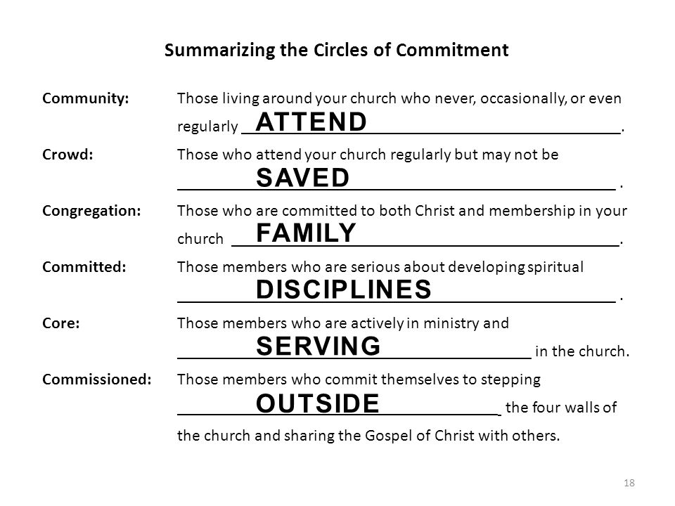 18 Summarizing the Circles of Commitment Community: Those living around your church who never, occasionally, or even regularly _____________________________________________.