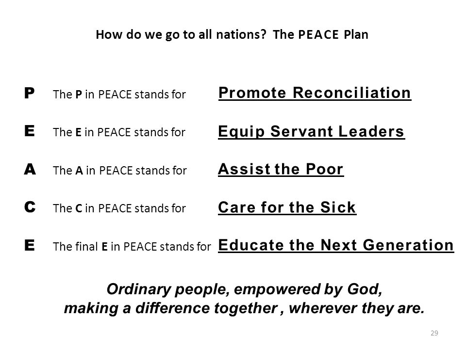 29 P The P in PEACE stands for E The E in PEACE stands for A The A in PEACE stands for C The C in PEACE stands for E The final E in PEACE stands for How do we go to all nations.