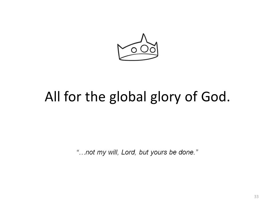 33 All for the global glory of God. …not my will, Lord, but yours be done.