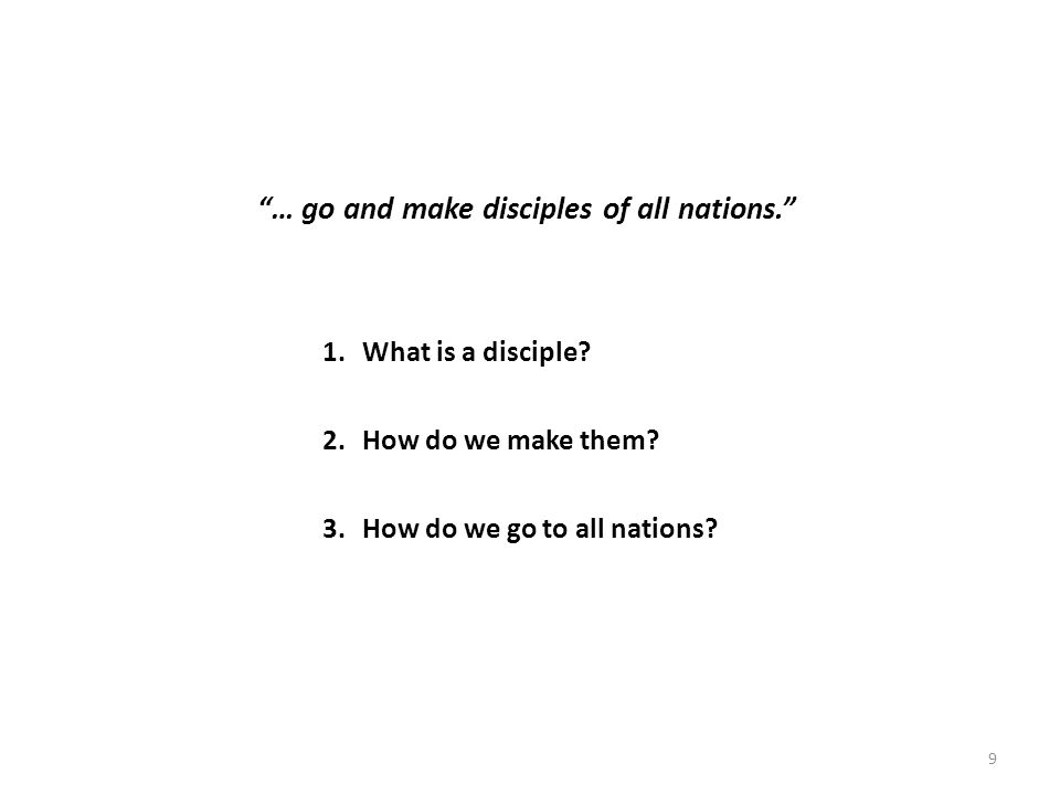 9 … go and make disciples of all nations. 1.What is a disciple.