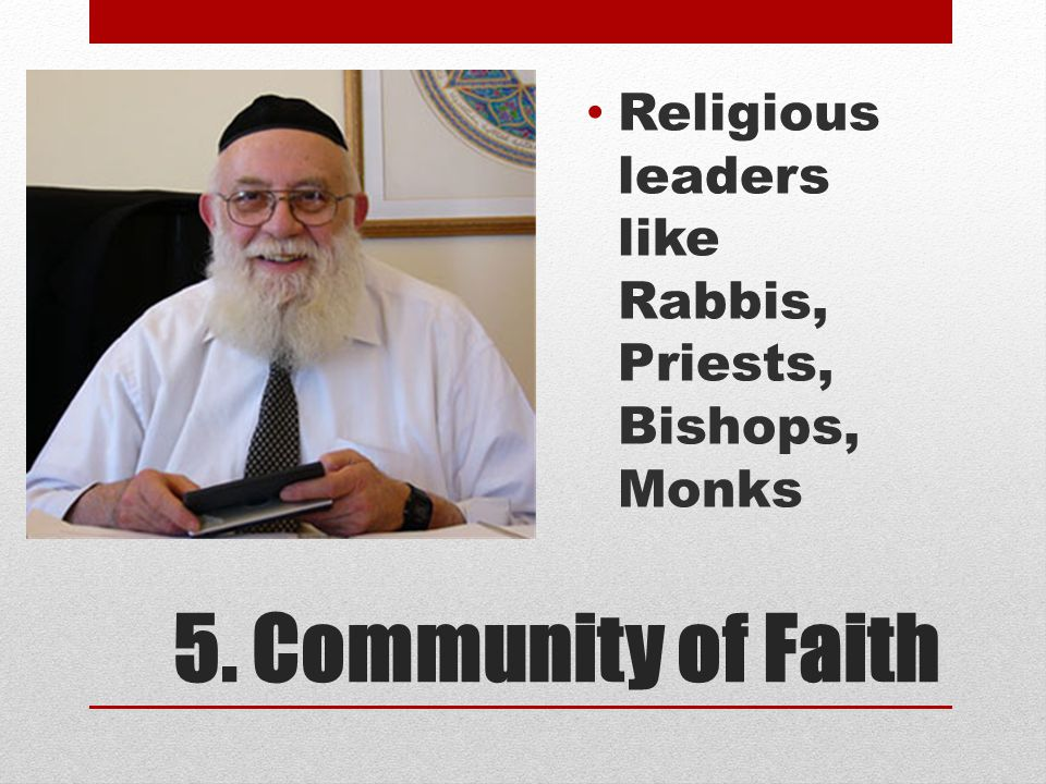 5. Community of Faith Religious leaders like Rabbis, Priests, Bishops, Monks