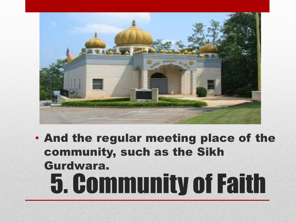 5. Community of Faith And the regular meeting place of the community, such as the Sikh Gurdwara.