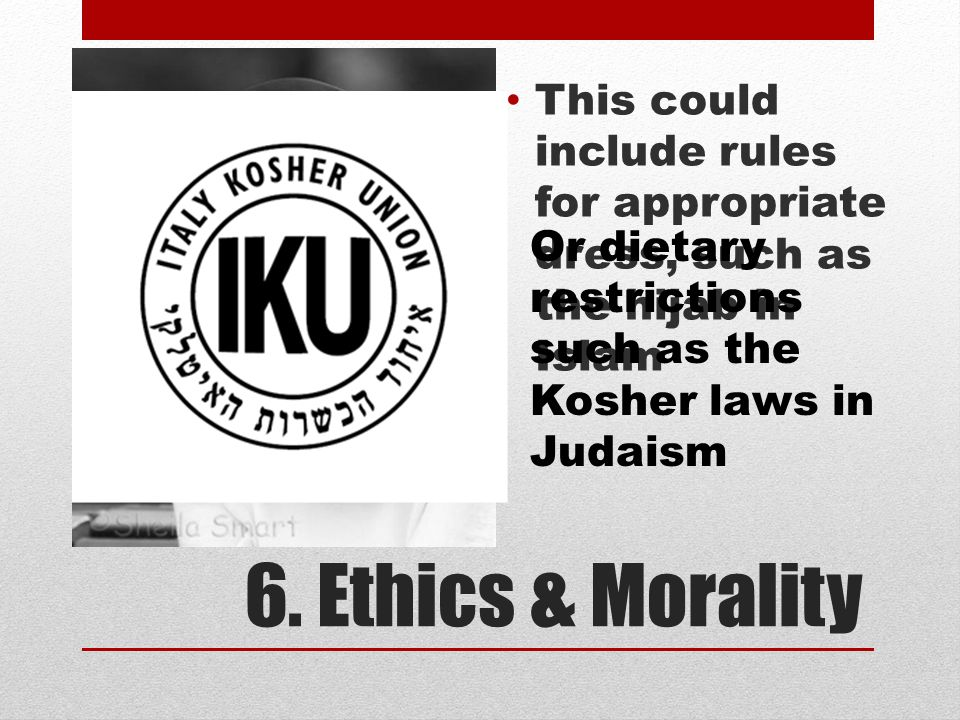 6. Ethics & Morality This could include rules for appropriate dress, such as the hijab in Islam Or dietary restrictions such as the Kosher laws in Jud