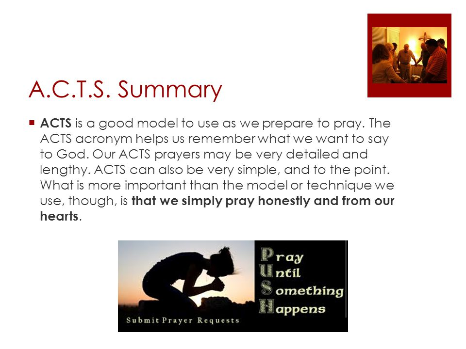 A.C.T.S. Summary  ACTS is a good model to use as we prepare to pray.