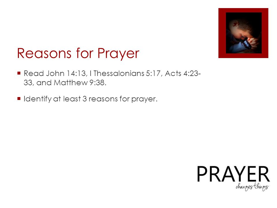 Reasons for Prayer  Read John 14:13, I Thessalonians 5:17, Acts 4:23- 33, and Matthew 9:38.