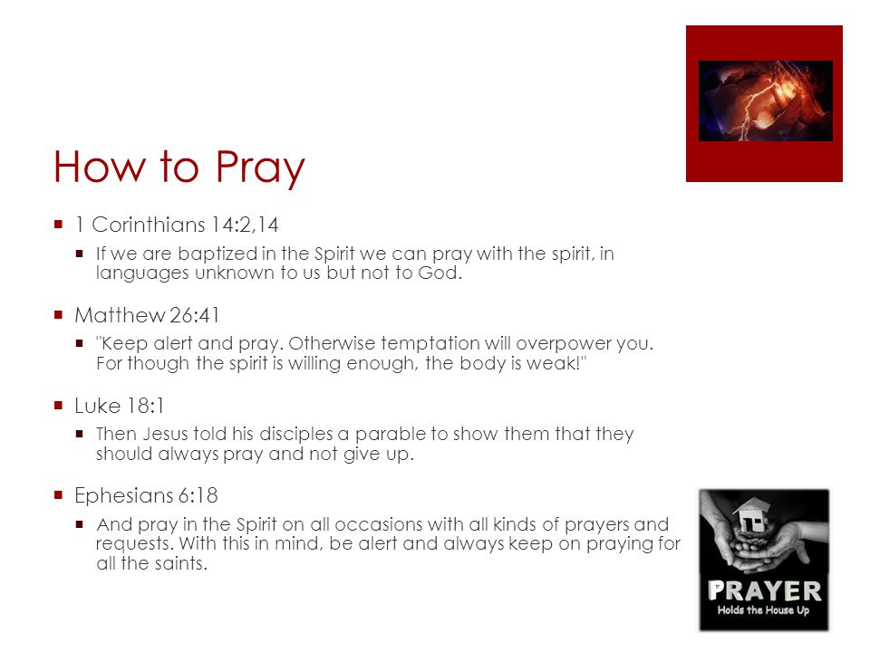 How to Pray  1 Corinthians 14:2,14  If we are baptized in the Spirit we can pray with the spirit, in languages unknown to us but not to God.