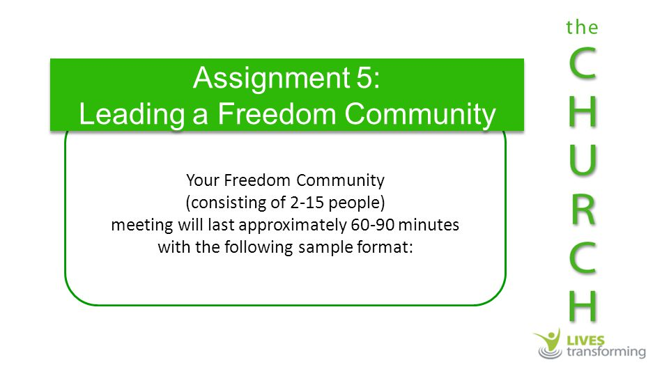 Your Freedom Community (consisting of 2-15 people) meeting will last approximately 60-90 minutes with the following sample format: Assignment 5: Leading a Freedom Community Assignment 5: Leading a Freedom Community