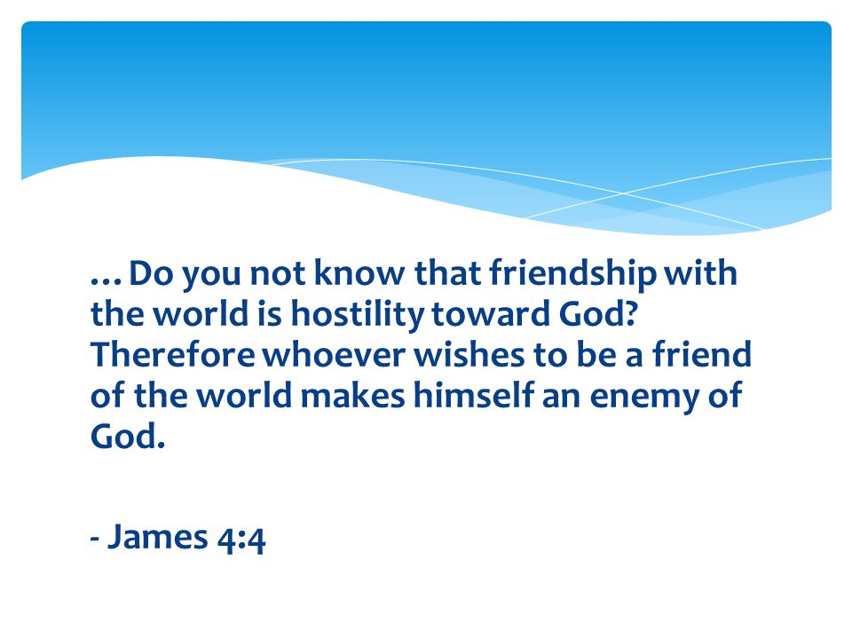 …Do you not know that friendship with the world is hostility toward God.