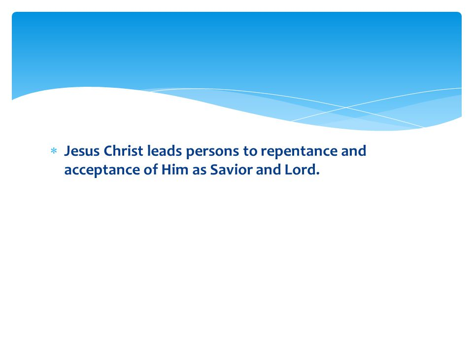  Jesus Christ leads persons to repentance and acceptance of Him as Savior and Lord.