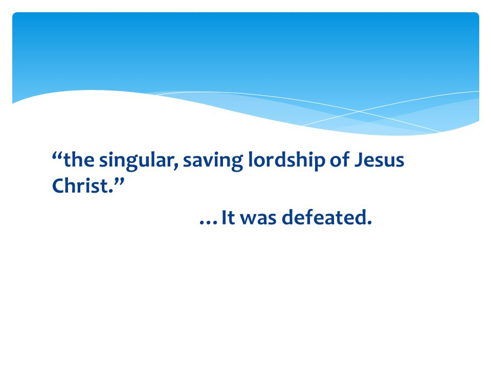 the singular, saving lordship of Jesus Christ. …It was defeated.