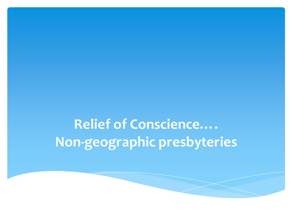 Relief of Conscience…. Non-geographic presbyteries