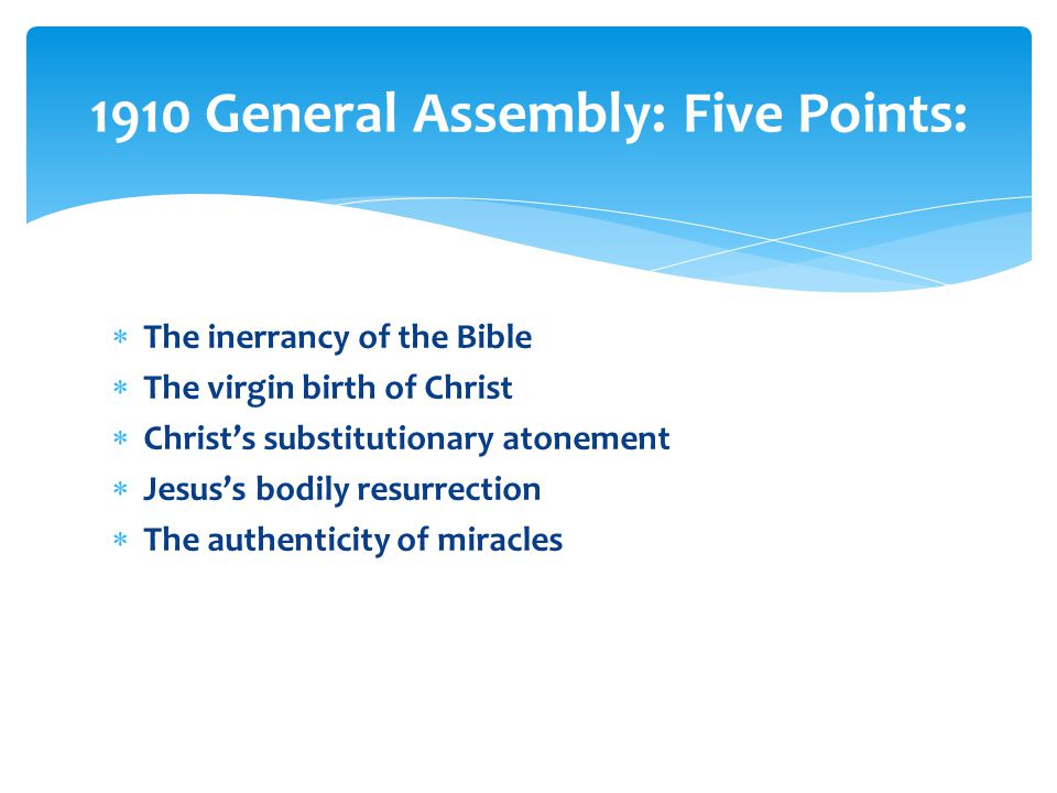  The inerrancy of the Bible  The virgin birth of Christ  Christ's substitutionary atonement  Jesus's bodily resurrection  The authenticity of miracles 1910 General Assembly: Five Points: