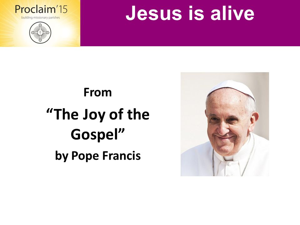 "From ""The Joy of the Gospel"" by Pope Francis Jesus is alive"