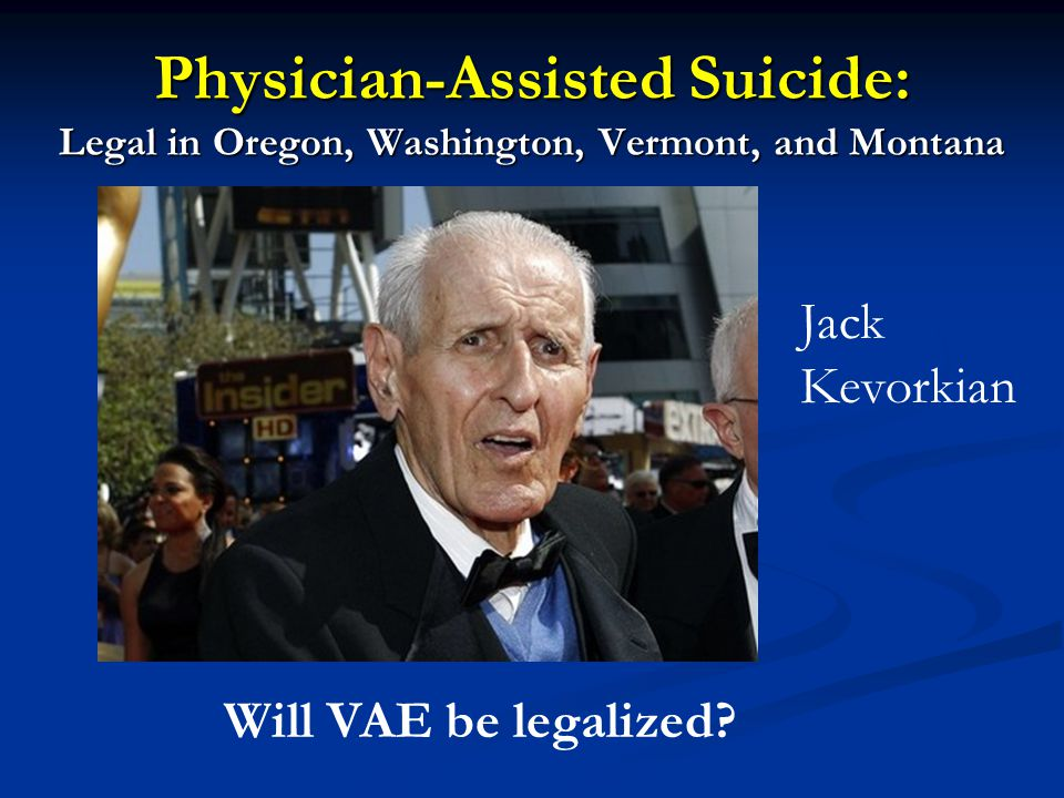 Physician-Assisted Suicide: Legal in Oregon, Washington, Vermont, and Montana Jack Kevorkian Will VAE be legalized?