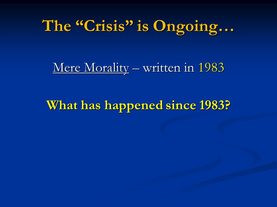 The Crisis is Ongoing… Mere Morality – written in 1983 What has happened since 1983?