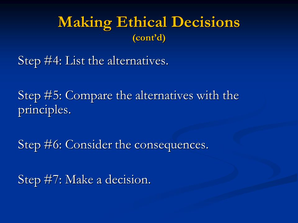 Making Ethical Decisions (cont'd) Step #4: List the alternatives. Step #5: Compare the alternatives with the principles. Step #6: Consider the consequ