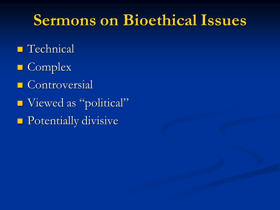 "Sermons on Bioethical Issues Technical Technical Complex Complex Controversial Controversial Viewed as ""political"" Viewed as ""political"" Potentially d"